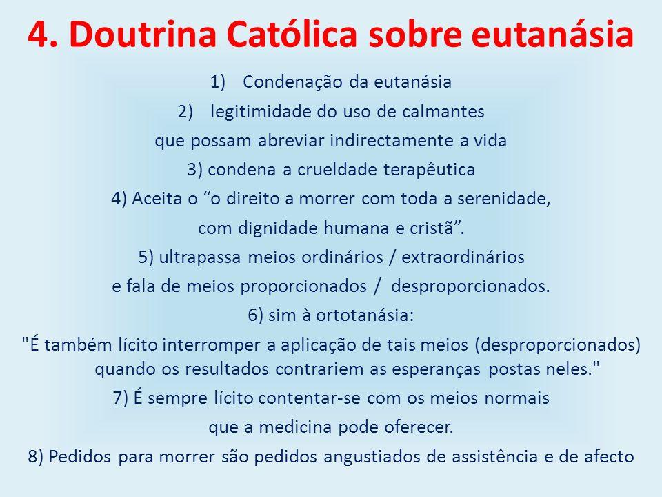 4. Doutrina Católica sobre eutanásia 1)Condenação da eutanásia 2)legitimidade do uso de calmantes que possam abreviar indirectamente a vida 3) condena