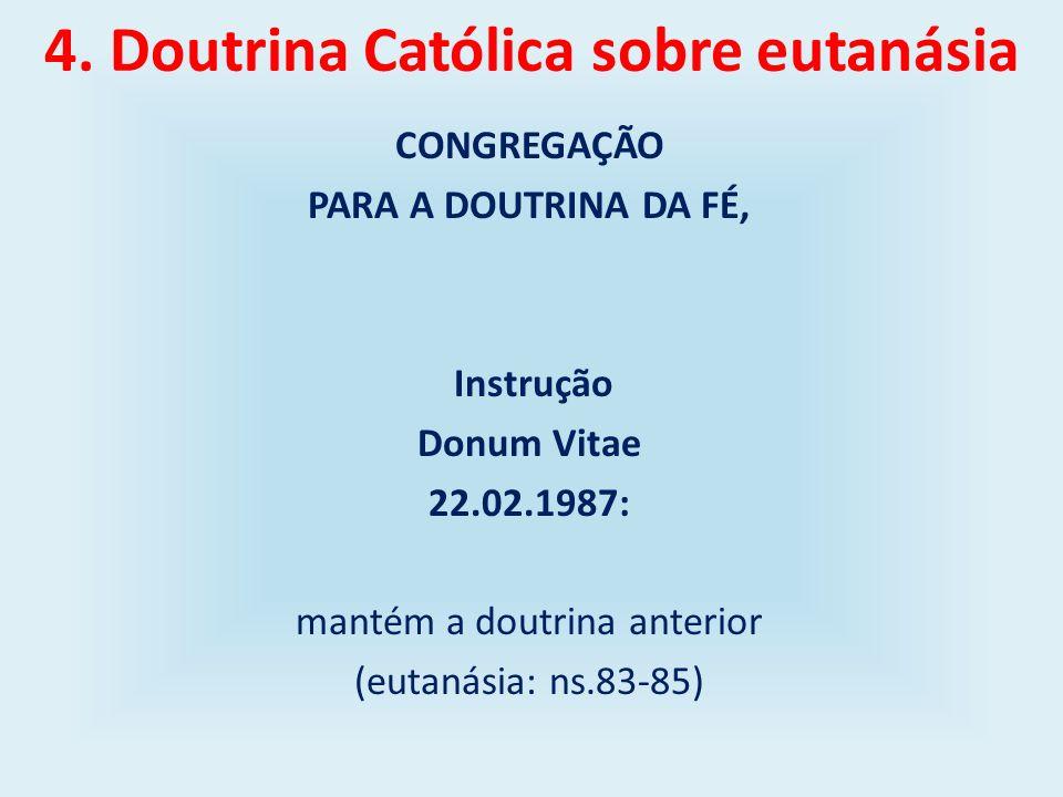 4. Doutrina Católica sobre eutanásia CONGREGAÇÃO PARA A DOUTRINA DA FÉ, Instrução Donum Vitae 22.02.1987: mantém a doutrina anterior (eutanásia: ns.83