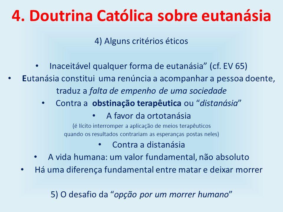 4. Doutrina Católica sobre eutanásia 4) Alguns critérios éticos Inaceitável qualquer forma de eutanásia (cf. EV 65) Eutanásia constitui uma renúncia a