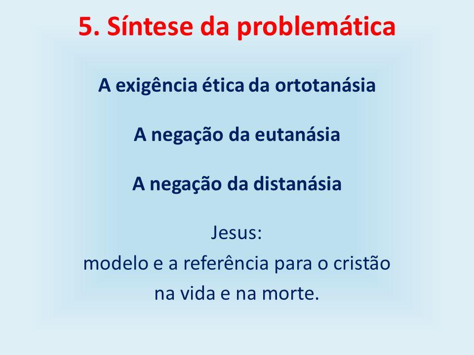 5. Síntese da problemática A exigência ética da ortotanásia A negação da eutanásia A negação da distanásia Jesus: modelo e a referência para o cristão