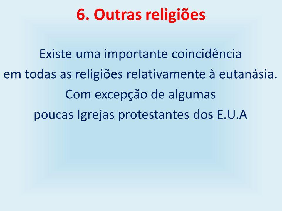 6. Outras religiões Existe uma importante coincidência em todas as religiões relativamente à eutanásia. Com excepção de algumas poucas Igrejas protest