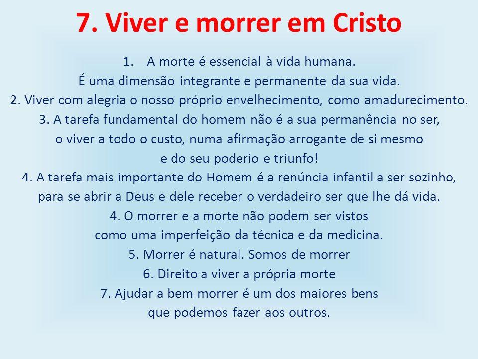 7. Viver e morrer em Cristo 1.A morte é essencial à vida humana. É uma dimensão integrante e permanente da sua vida. 2. Viver com alegria o nosso próp