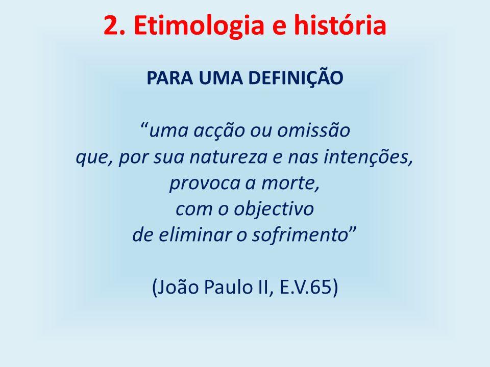 2. Etimologia e história PARA UMA DEFINIÇÃO uma acção ou omissão que, por sua natureza e nas intenções, provoca a morte, com o objectivo de eliminar o