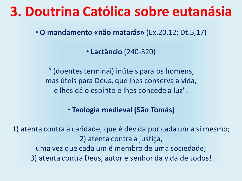 3. Doutrina Católica sobre eutanásia O mandamento «não matarás» (Ex.20,12; Dt.5,17) Lactâncio (240-320) (doentes terminai) inúteis para os homens, mas