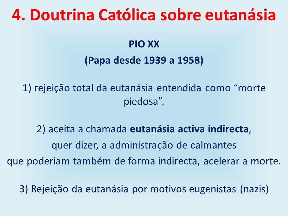 4. Doutrina Católica sobre eutanásia PIO XX (Papa desde 1939 a 1958) 1) rejeição total da eutanásia entendida como morte piedosa. 2) aceita a chamada