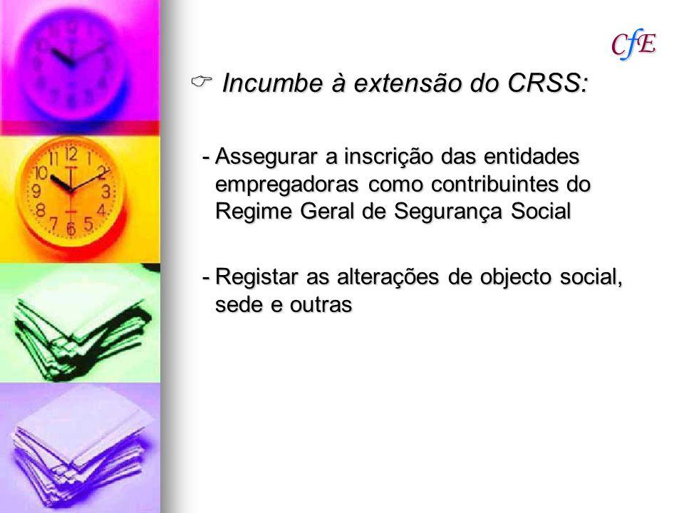 CfECfECfECfE Incumbe à extensão do CRSS: Incumbe à extensão do CRSS: -Assegurar a inscrição das entidades empregadoras como contribuintes do Regime Ge