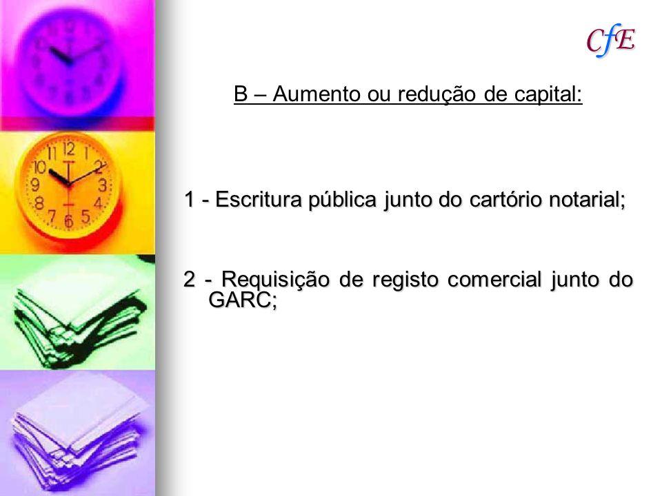 CfECfECfECfE B – Aumento ou redução de capital: 1 - Escritura pública junto do cartório notarial; 2 - Requisição de registo comercial junto do GARC;