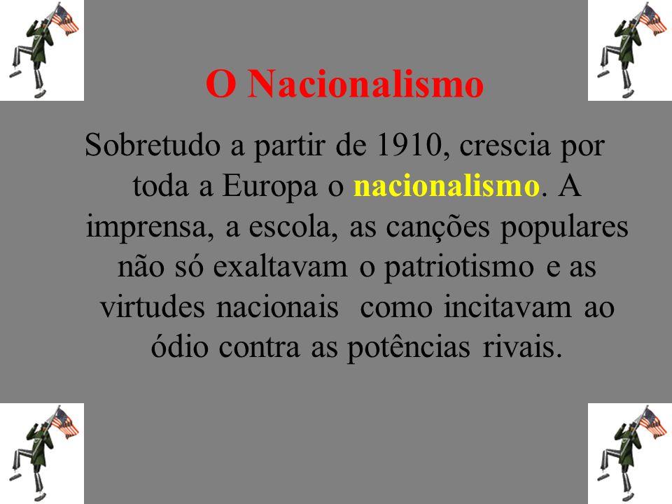 O Nacionalismo Sobretudo a partir de 1910, crescia por toda a Europa o nacionalismo. A imprensa, a escola, as canções populares não só exaltavam o pat