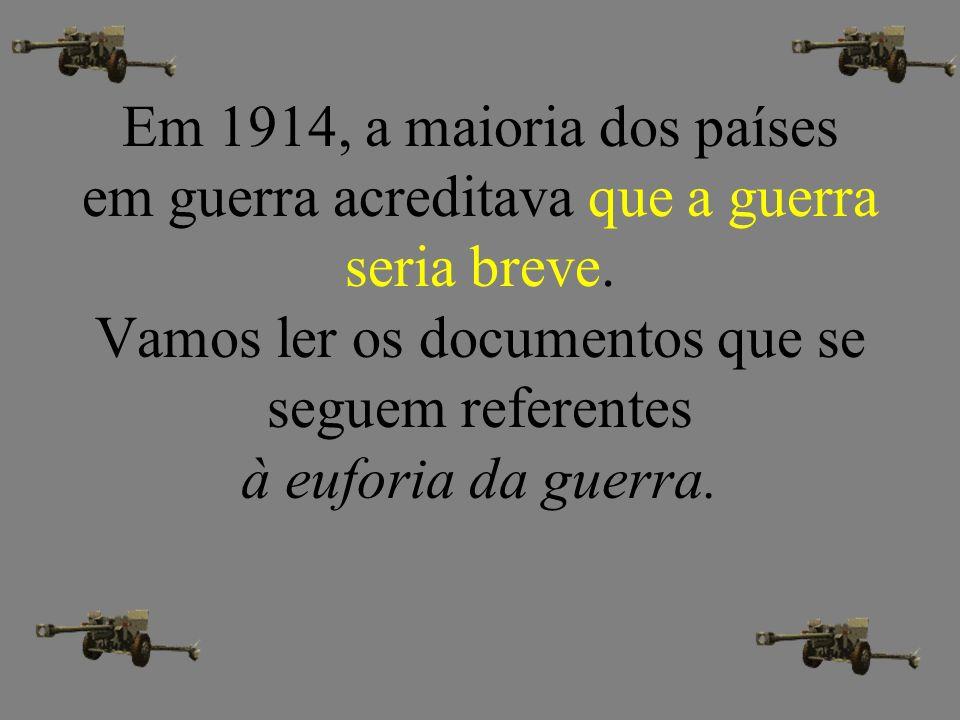 Em 1914, a maioria dos países em guerra acreditava que a guerra seria breve. Vamos ler os documentos que se seguem referentes à euforia da guerra.