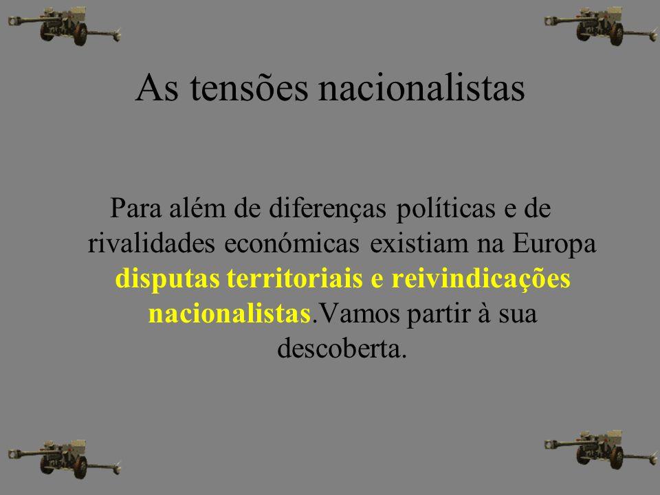 As tensões nacionalistas Para além de diferenças políticas e de rivalidades económicas existiam na Europa disputas territoriais e reivindicações nacio