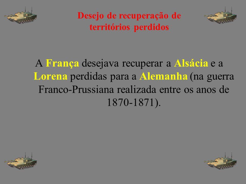 A França desejava recuperar a Alsácia e a Lorena perdidas para a Alemanha (na guerra Franco-Prussiana realizada entre os anos de 1870-1871). Desejo de