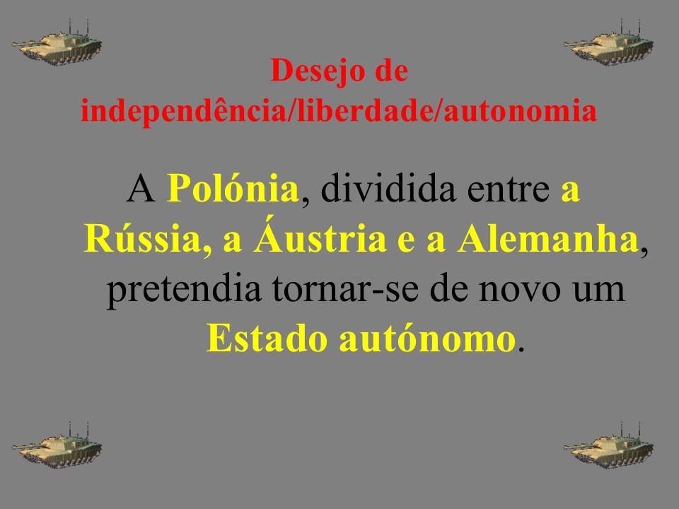 Desejo de independência/liberdade/autonomia A Polónia, dividida entre a Rússia, a Áustria e a Alemanha, pretendia tornar-se de novo um Estado autónomo