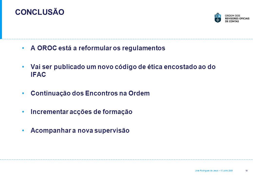 18 José Rodrigues de Jesus – 17.Julho.2009 CONCLUSÃO A OROC está a reformular os regulamentos Vai ser publicado um novo código de ética encostado ao d