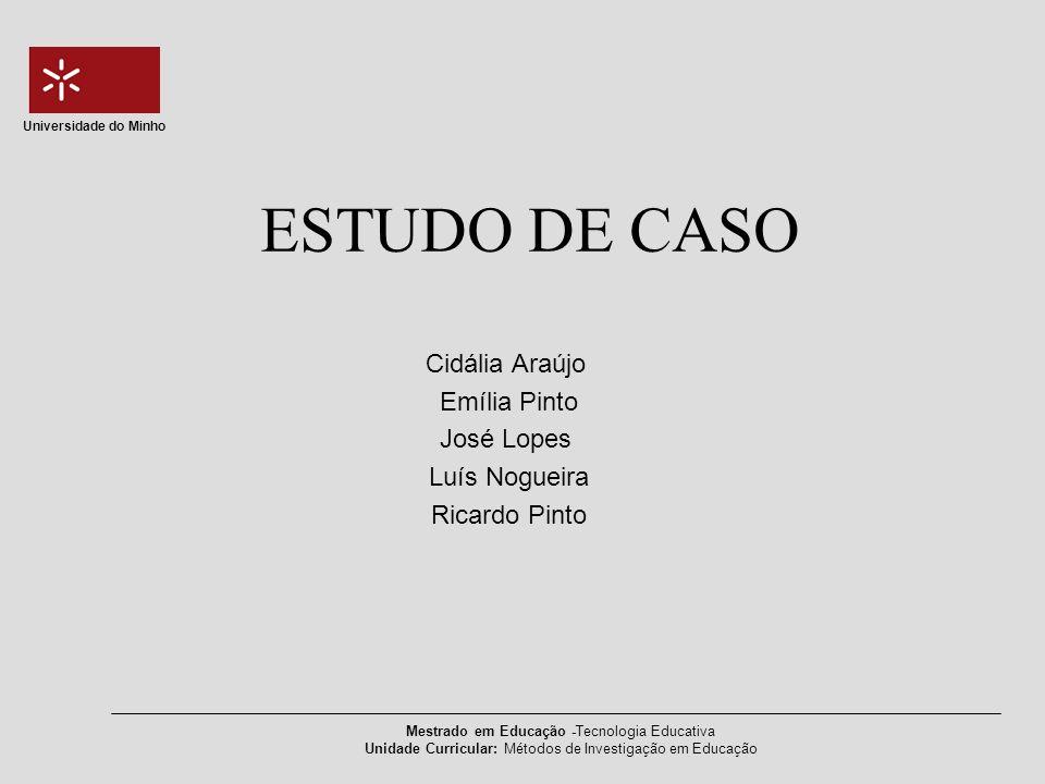 Mestrado em Educação -Tecnologia Educativa Unidade Curricular: Métodos de Investigação em Educação Universidade do Minho ESTUDO DE CASO Cidália Araújo