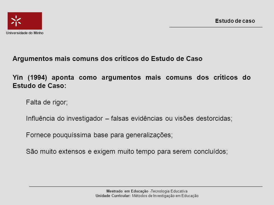 Mestrado em Educação -Tecnologia Educativa Unidade Curricular: Métodos de Investigação em Educação Estudo de caso Universidade do Minho A questão da fiabilidade O conceito fiabilidade relaciona-se com a possibilidade de reaplicar as conclusões a que se chega (Vieira, 1999), ou seja, com a possibilidade de diversos investigadores, poderem chegar a resultados semelhantes sobre o mesmo fenómeno estudado utilizando, para isso, os mesmos instrumentos (Schofield, 1993; Yin, 1994;Mertens, 1998).