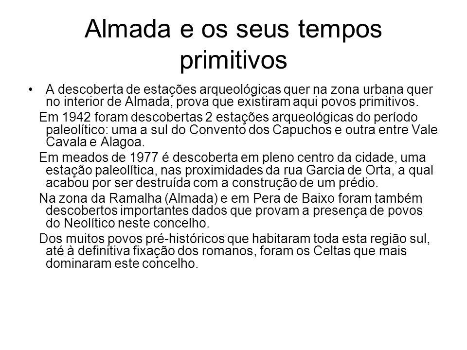 Almada e os seus tempos primitivos A descoberta de estações arqueológicas quer na zona urbana quer no interior de Almada, prova que existiram aqui pov
