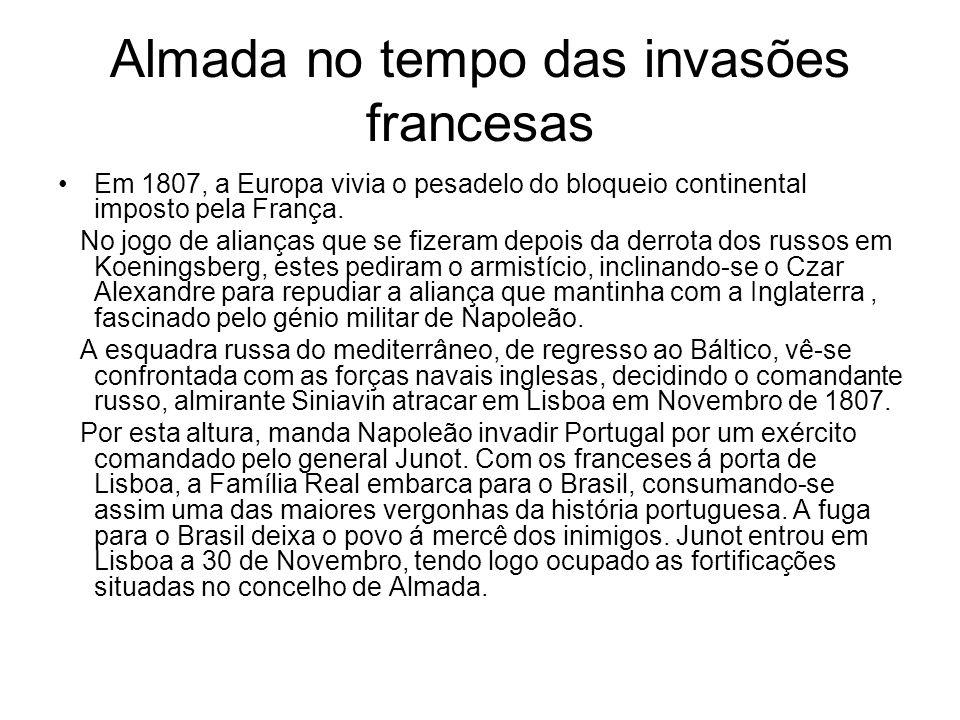Almada no tempo das invasões francesas Em 1807, a Europa vivia o pesadelo do bloqueio continental imposto pela França. No jogo de alianças que se fize