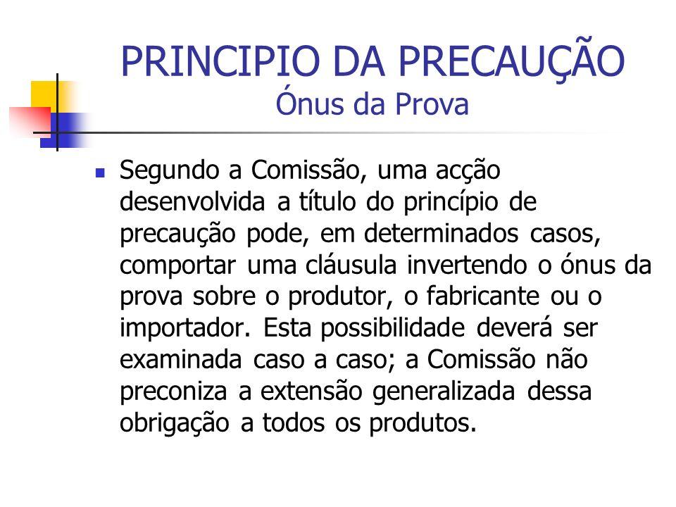 PRINCIPIO DA PRECAUÇÃO Ónus da Prova Segundo a Comissão, uma acção desenvolvida a título do princípio de precaução pode, em determinados casos, compor