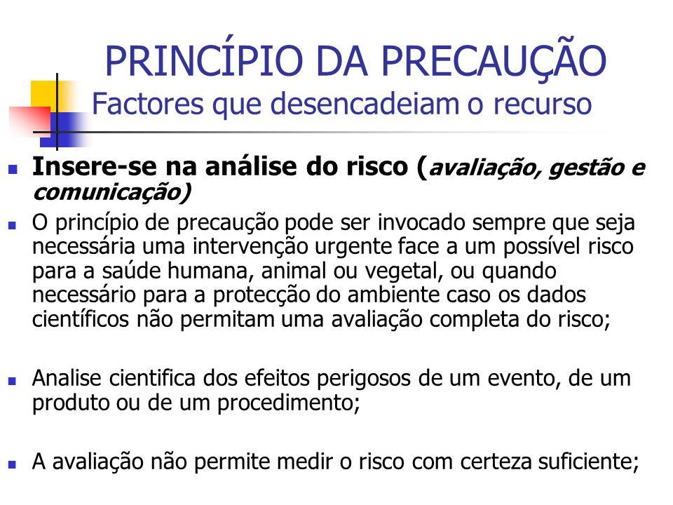 PRINCÍPIO DA PRECAUÇÃO Factores que desencadeiam o recurso Insere-se na análise do risco ( avaliação, gestão e comunicação) O princípio de precaução p