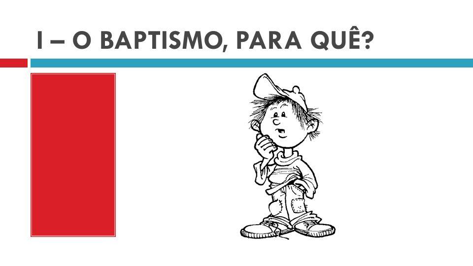 I – O BAPTISMO, PARA QUÊ?