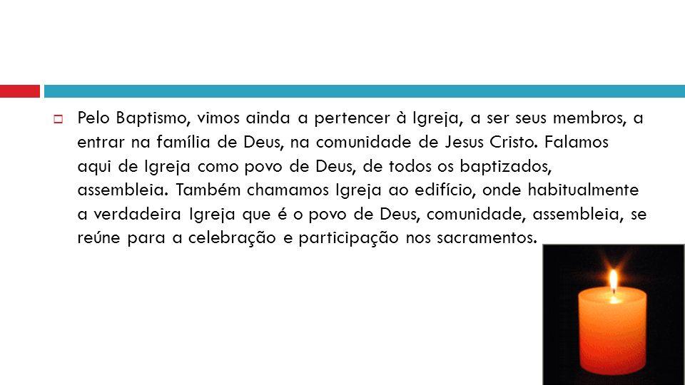 Pelo Baptismo, vimos ainda a pertencer à Igreja, a ser seus membros, a entrar na família de Deus, na comunidade de Jesus Cristo. Falamos aqui de Igrej
