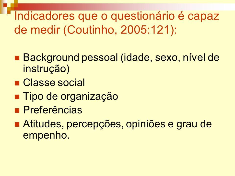 Indicadores que o questionário é capaz de medir (Coutinho, 2005:121): Background pessoal (idade, sexo, nível de instrução) Classe social Tipo de organ