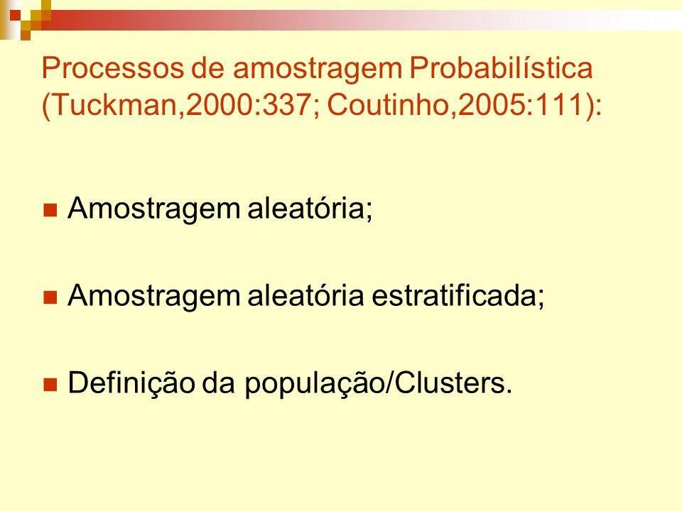 Processos de amostragem Probabilística (Tuckman,2000:337; Coutinho,2005:111): Amostragem aleatória; Amostragem aleatória estratificada; Definição da p