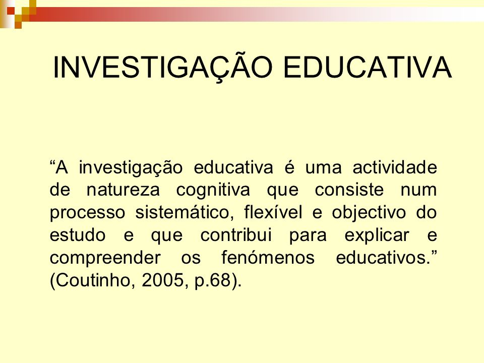 INVESTIGAÇÃO EDUCATIVA A investigação educativa é uma actividade de natureza cognitiva que consiste num processo sistemático, flexível e objectivo do