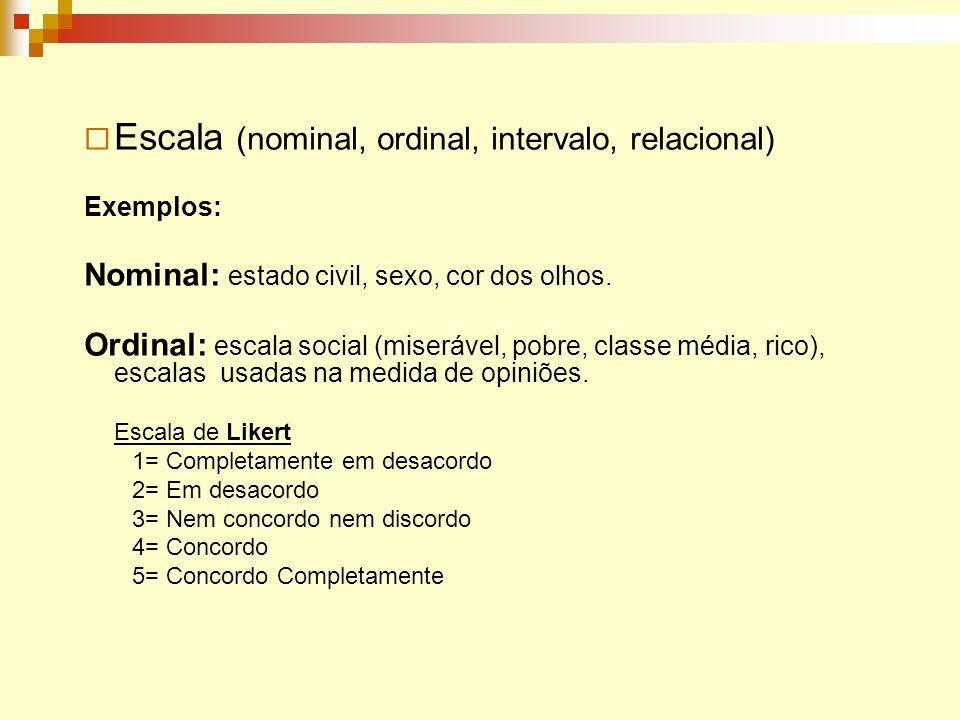 Escala (nominal, ordinal, intervalo, relacional) Exemplos: Nominal: estado civil, sexo, cor dos olhos. Ordinal: escala social (miserável, pobre, class