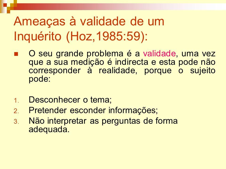 Ameaças à validade de um Inquérito (Hoz,1985:59): O seu grande problema é a validade, uma vez que a sua medição é indirecta e esta pode não correspond