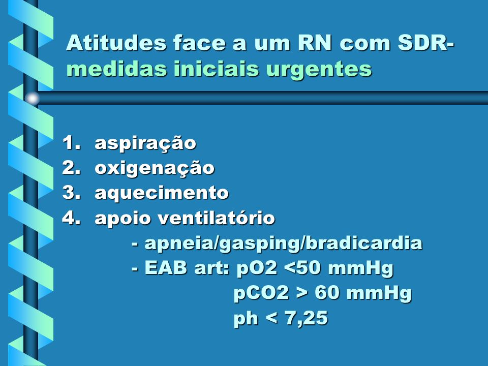 Atitudes face a um RN com SDR- medidas iniciais urgentes 1.aspiração 2.oxigenação 3.aquecimento 4.apoio ventilatório - apneia/gasping/bradicardia - ap