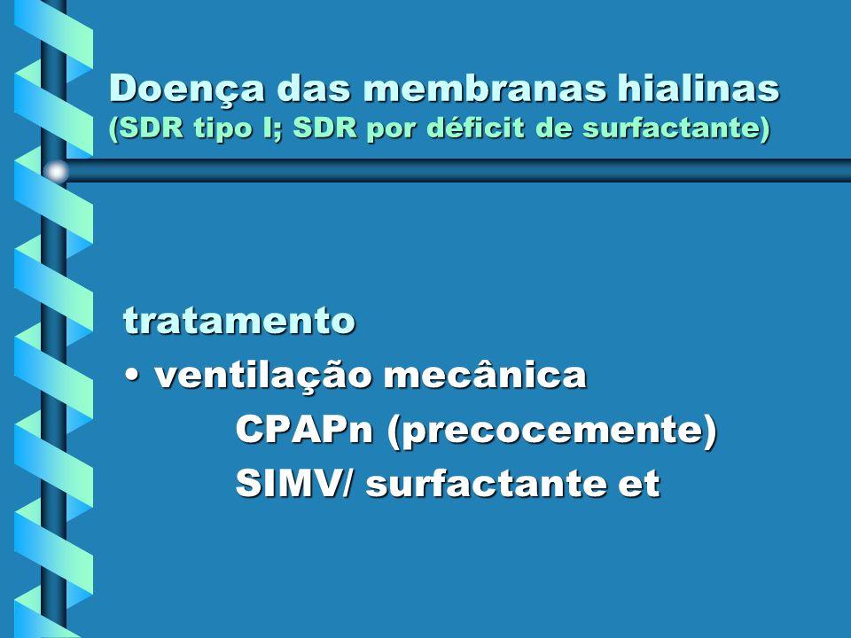 Doença das membranas hialinas (SDR tipo I; SDR por déficit de surfactante) tratamento ventilação mecânicaventilação mecânica CPAPn (precocemente) CPAP