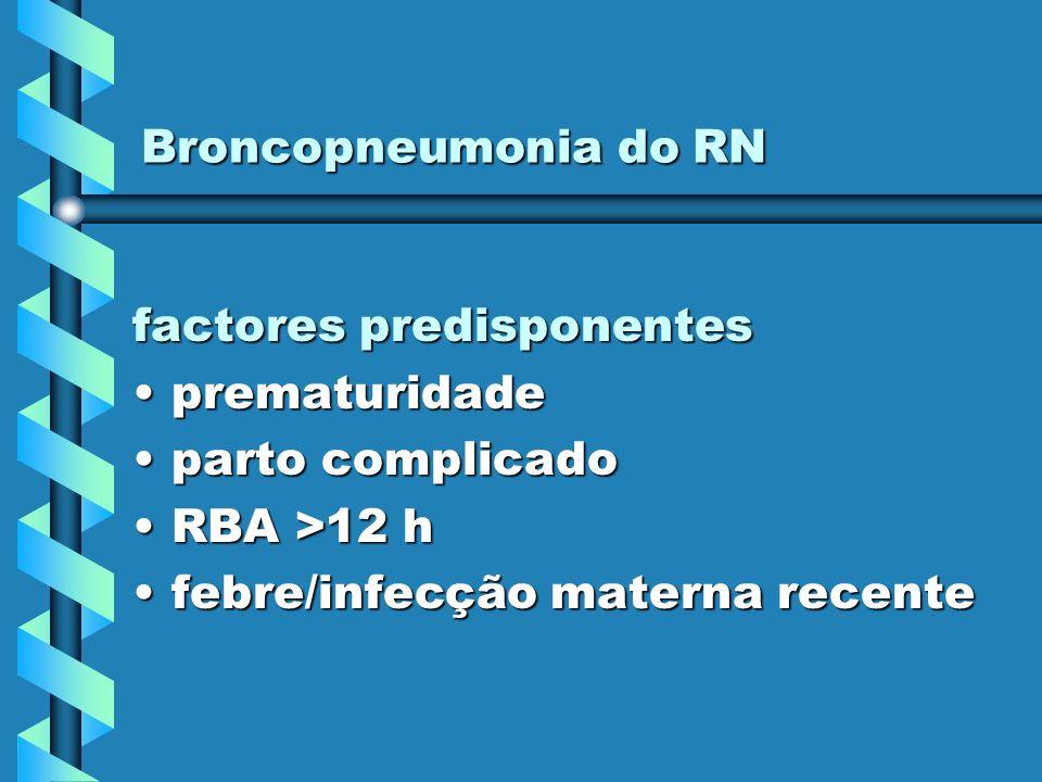 Broncopneumonia do RN factores predisponentes prematuridadeprematuridade parto complicadoparto complicado RBA >12 hRBA >12 h febre/infecção materna re