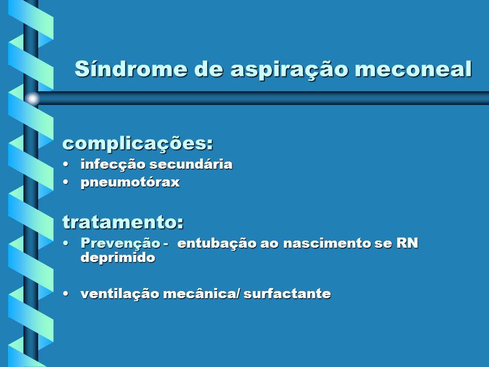 Síndrome de aspiração meconeal complicações: infecção secundáriainfecção secundária pneumotóraxpneumotóraxtratamento: Prevenção - entubação ao nascime