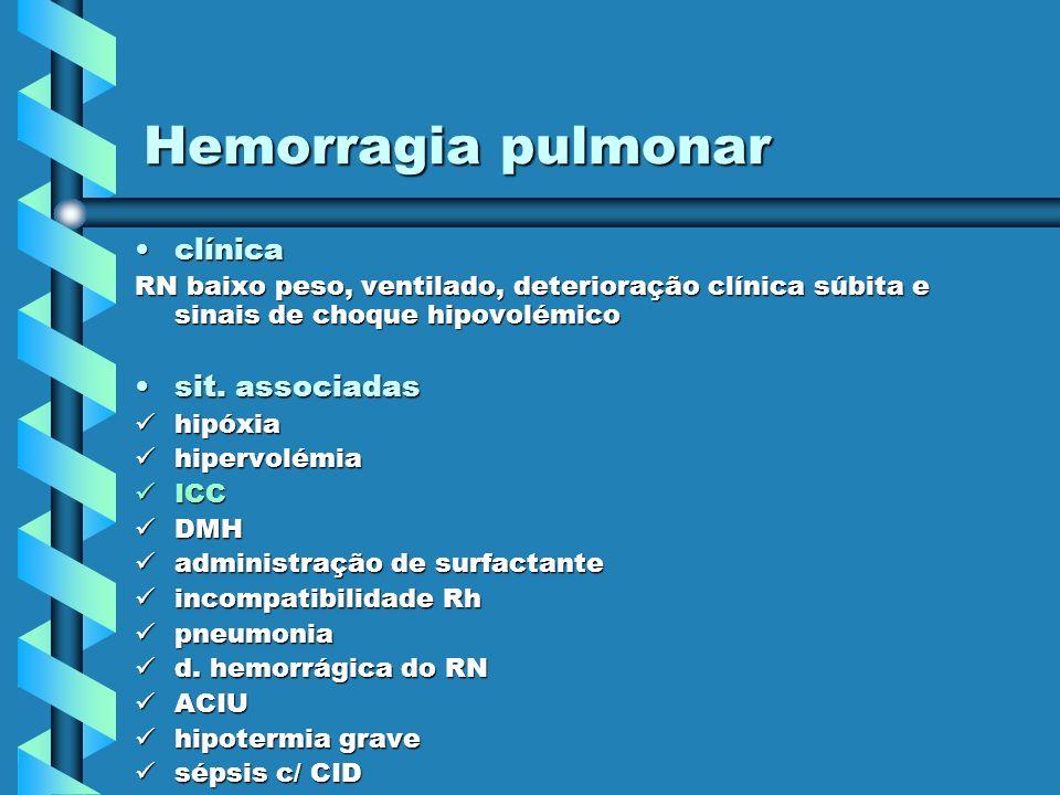 Hemorragia pulmonar clínicaclínica RN baixo peso, ventilado, deterioração clínica súbita e sinais de choque hipovolémico sit. associadassit. associada
