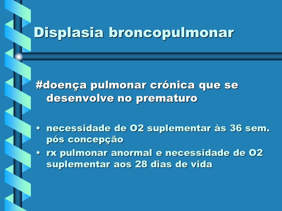 Displasia broncopulmonar #doença pulmonar crónica que se desenvolve no prematuro necessidade de O2 suplementar às 36 sem. pós concepçãonecessidade de