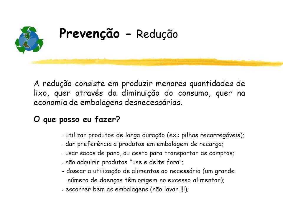 Prevenção - Redução A redução consiste em produzir menores quantidades de lixo, quer através da diminuição do consumo, quer na economia de embalagens