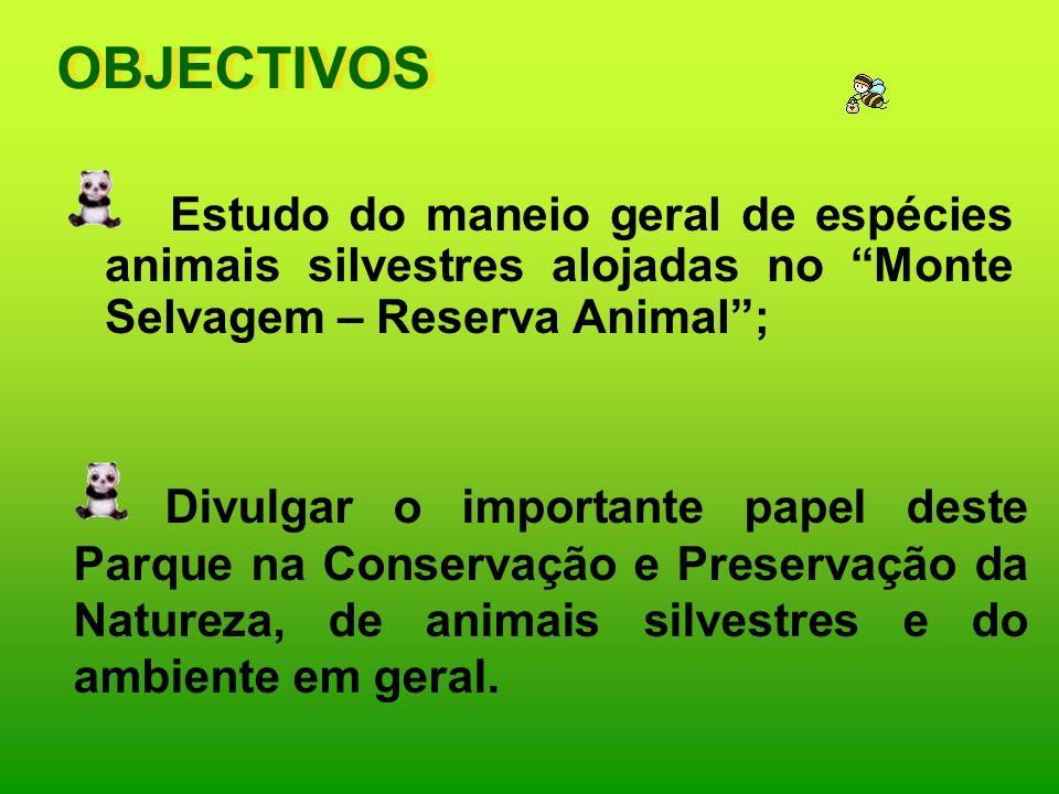 OBJECTIVOS Estudo do maneio geral de espécies animais silvestres alojadas no Monte Selvagem – Reserva Animal; Divulgar o importante papel deste Parque