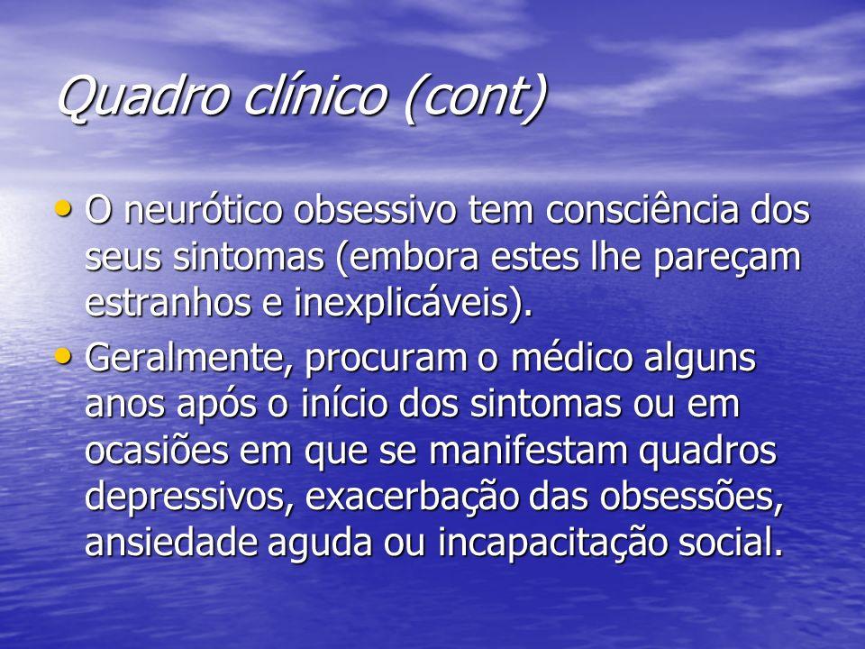 Quadro clínico (cont) O neurótico obsessivo tem consciência dos seus sintomas (embora estes lhe pareçam estranhos e inexplicáveis). O neurótico obsess