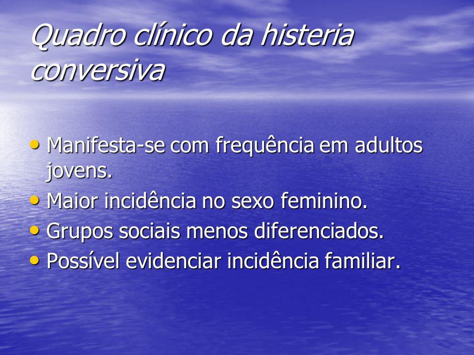 Quadro clínico da histeria conversiva Manifesta-se com frequência em adultos jovens. Manifesta-se com frequência em adultos jovens. Maior incidência n
