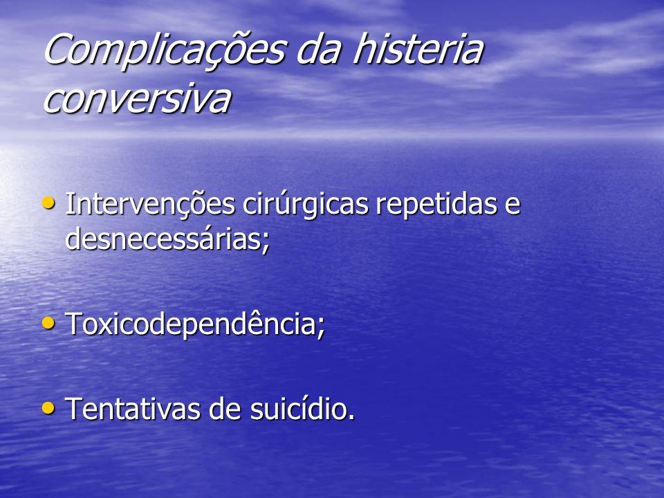 Complicações da histeria conversiva Intervenções cirúrgicas repetidas e desnecessárias; Intervenções cirúrgicas repetidas e desnecessárias; Toxicodepe