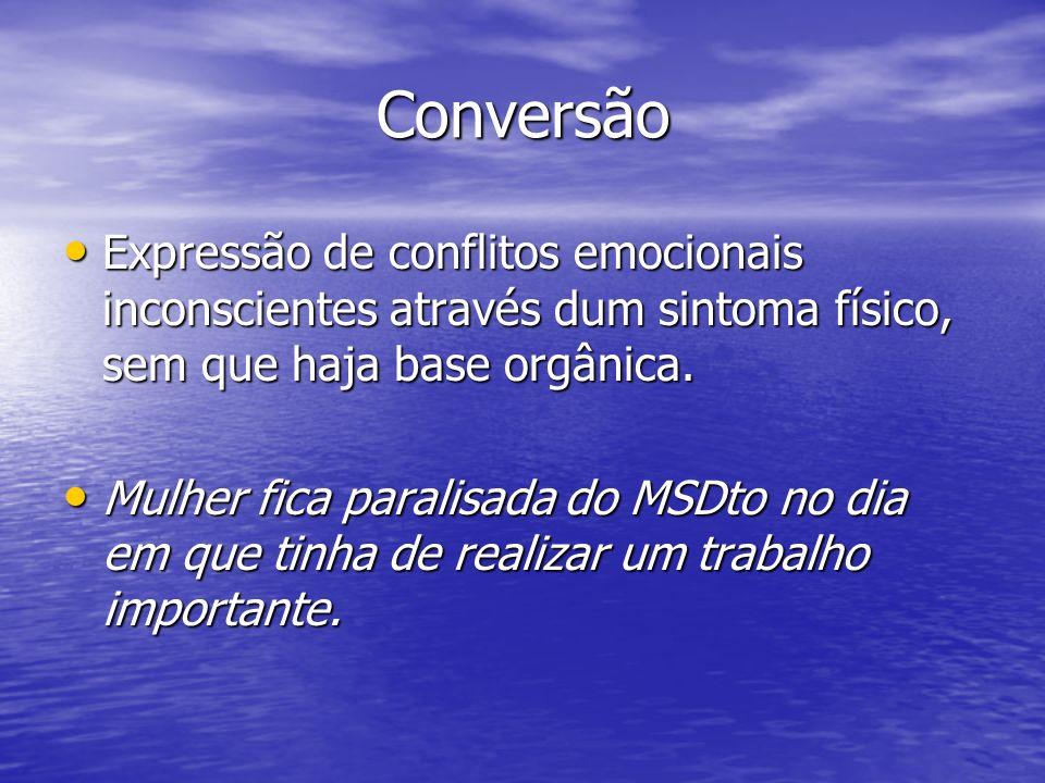 Conversão Expressão de conflitos emocionais inconscientes através dum sintoma físico, sem que haja base orgânica. Expressão de conflitos emocionais in