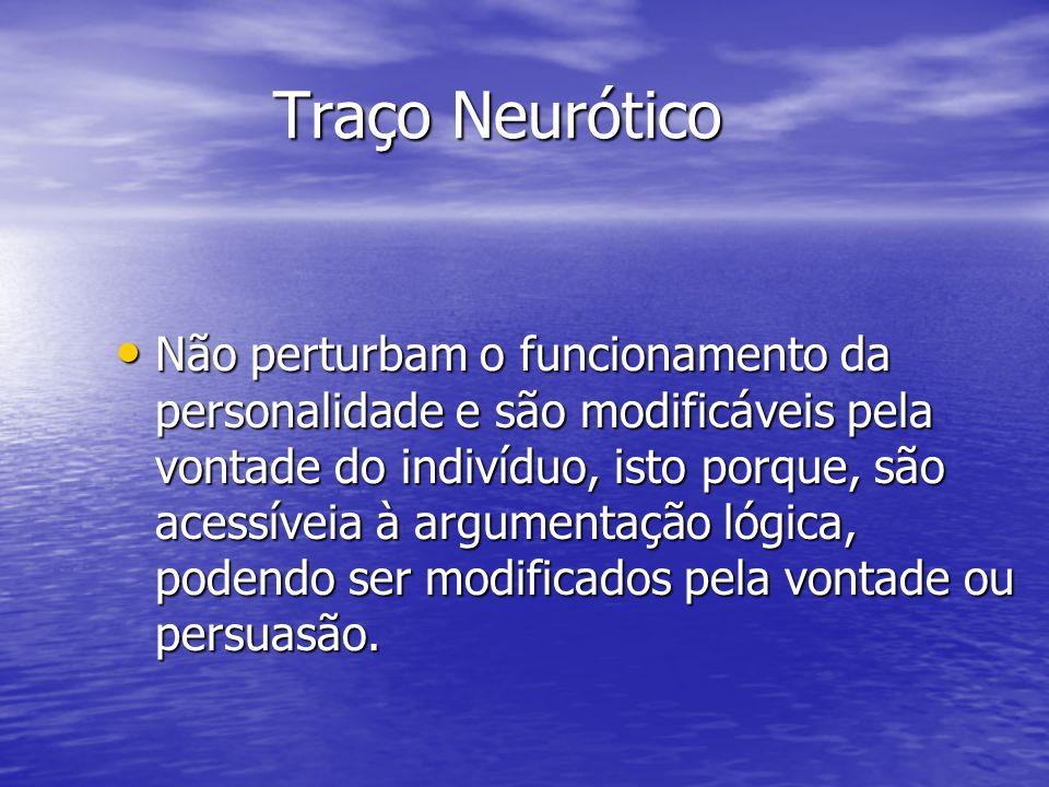 Traço Neurótico Não perturbam o funcionamento da personalidade e são modificáveis pela vontade do indivíduo, isto porque, são acessíveia à argumentaçã