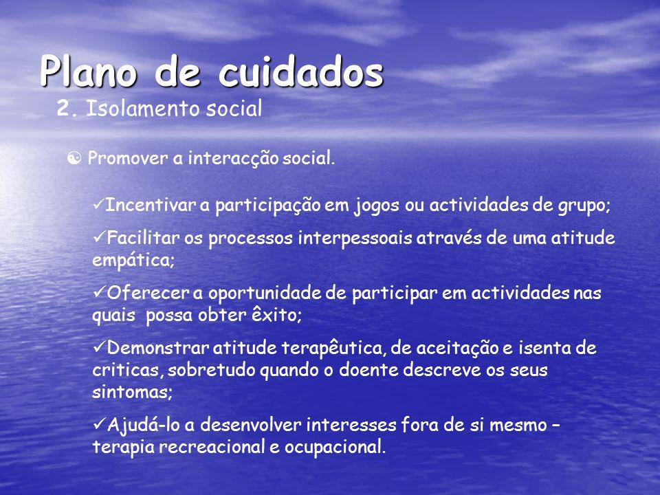 Plano de cuidados 2. Isolamento social Promover a interacção social. Incentivar a participação em jogos ou actividades de grupo; Facilitar os processo