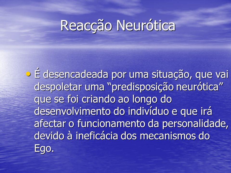 Reacção Neurótica É desencadeada por uma situação, que vai despoletar uma predisposição neurótica que se foi criando ao longo do desenvolvimento do in