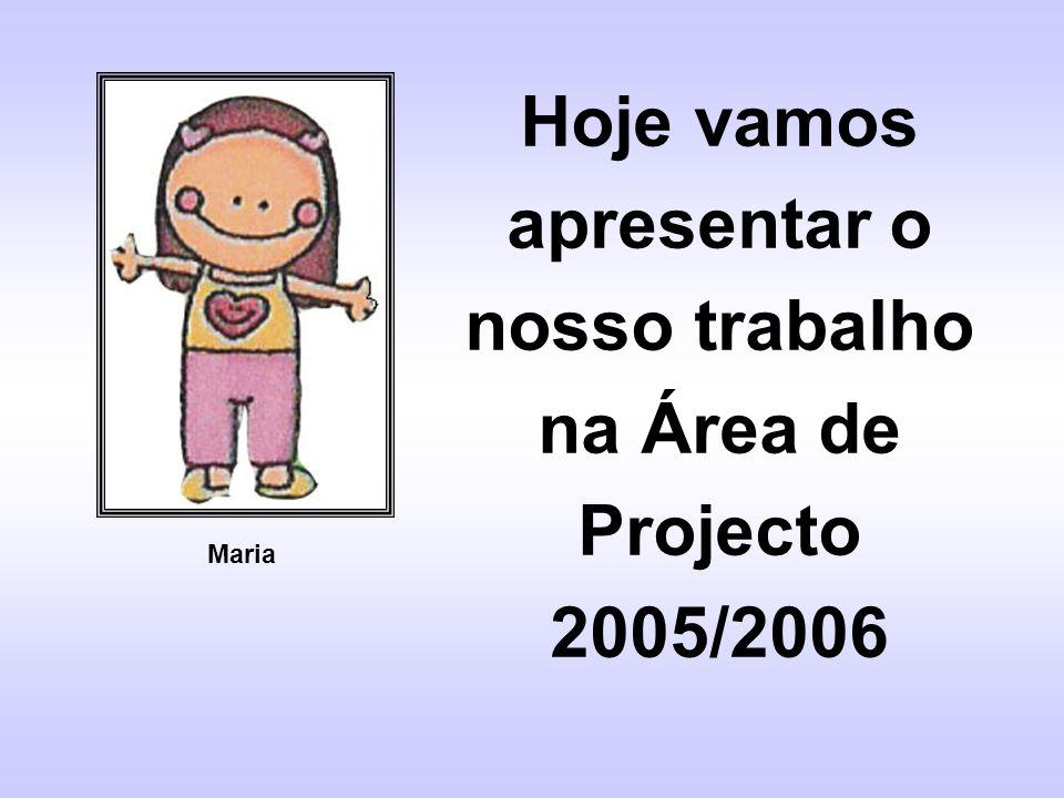 Hoje vamos apresentar o nosso trabalho na Área de Projecto 2005/2006 Maria