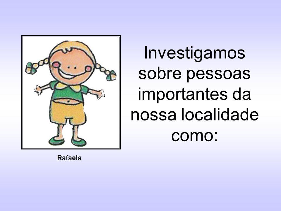 Investigamos sobre pessoas importantes da nossa localidade como: Rafaela