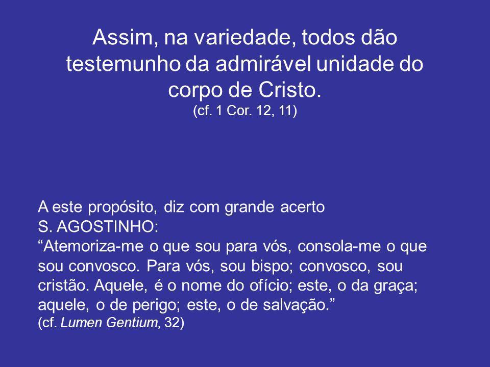Assim, na variedade, todos dão testemunho da admirável unidade do corpo de Cristo. (cf. 1 Cor. 12, 11) A este propósito, diz com grande acerto S. AGOS