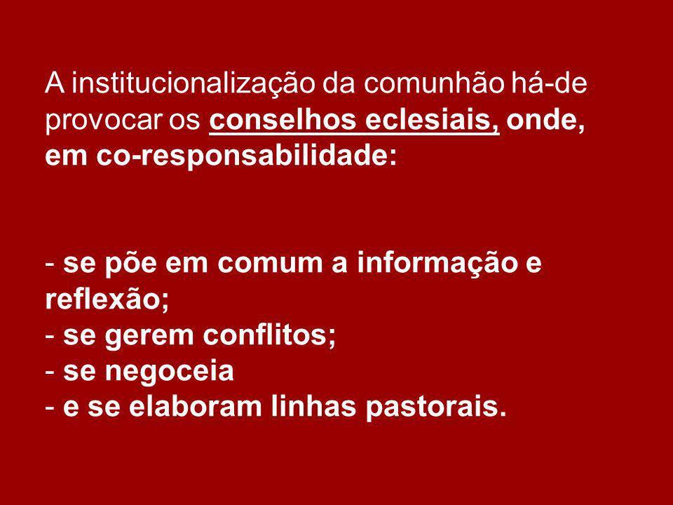 A institucionalização da comunhão há-de provocar os conselhos eclesiais, onde, em co-responsabilidade: - se põe em comum a informação e reflexão; - se