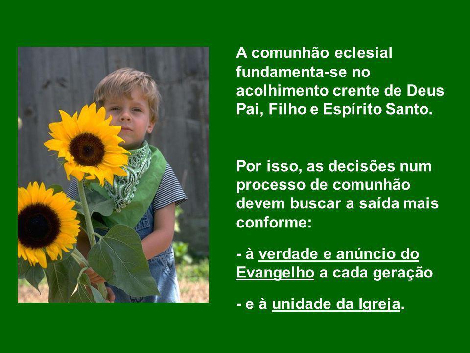A comunhão eclesial fundamenta-se no acolhimento crente de Deus Pai, Filho e Espírito Santo. Por isso, as decisões num processo de comunhão devem busc